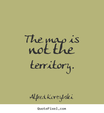 Inspirational quote - The map is not the territory.