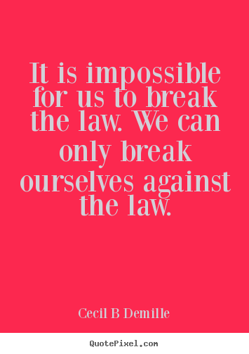 Inspirational quotes - It is impossible for us to break the law. we can only break ourselves..
