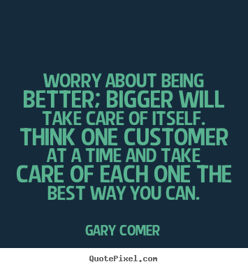 Inspirational quotes - Worry about being better; bigger will take care of itself. think..