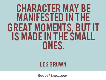 Quote about inspirational - Character may be manifested in the great moments, but it..