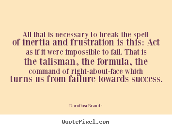 Quote about inspirational - All that is necessary to break the spell of inertia and frustration..