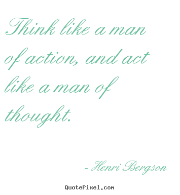 Think like a man of action, and act like a man of thought. Henri Bergson best inspirational quotes