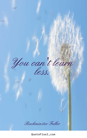 Quote about inspirational - You can't learn less.