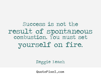 Success is not the result of spontaneous combustion... Reggie Leach famous inspirational quotes