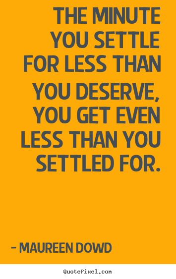 Maureen Dowd picture quotes - The minute you settle for less than you.. - Inspirational quotes