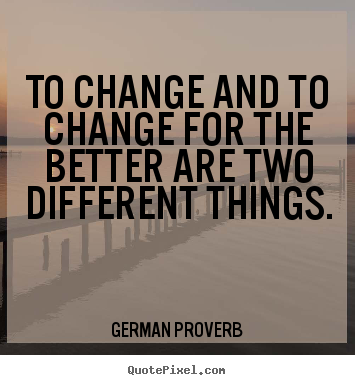 German Proverb picture quotes - To change and to change for the better are.. - Inspirational quotes