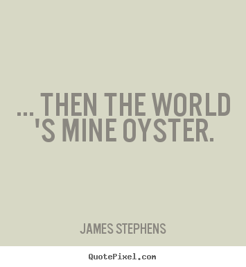 James Stephens picture quotes - ... then the world 's mine oyster. - Inspirational quotes