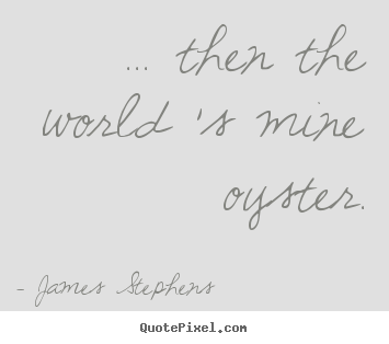 Make photo quotes about inspirational - ... then the world 's mine oyster.