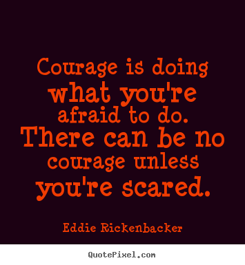 Inspirational quotes - Courage is doing what you're afraid to do. there can..