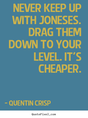 Quotes about inspirational - Never keep up with joneses. drag them down to your level. it's cheaper.