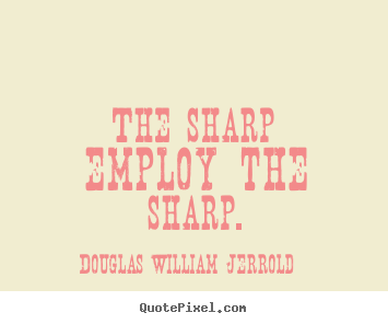 Douglas William Jerrold picture quote - The sharp employ the sharp. - Inspirational quote