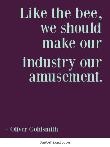 Inspirational quotes - Like the bee, we should make our industry our amusement.