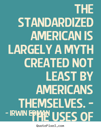 Irwin Edman picture quotes - The standardized american is largely a myth created not least.. - Inspirational sayings
