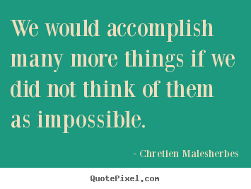 We would accomplish many more things if we did.. Chretien Malesherbes  inspirational quotes