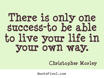 Christopher Morley picture quotes - There is only one success-to be able to live your life in.. - Inspirational quotes