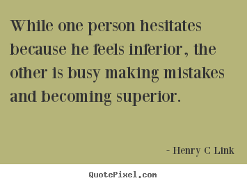 Quote about inspirational - While one person hesitates because he feels inferior, the other is busy..