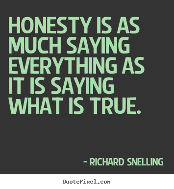 Honesty is as much saying everything as it is saying what is true. Richard Snelling famous inspirational quotes