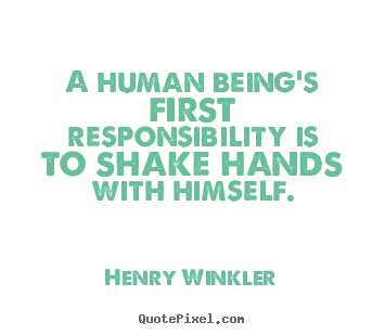 A human being's first responsibility is.. Henry Winkler best inspirational quotes