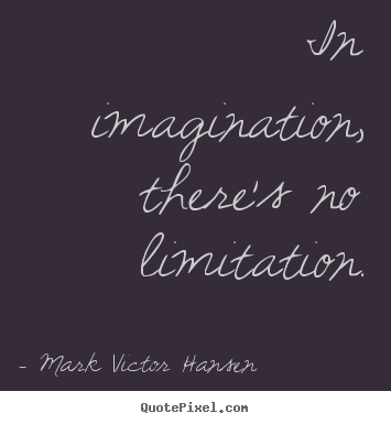 Mark Victor Hansen picture quotes - In imagination, there's no limitation. - Inspirational quote