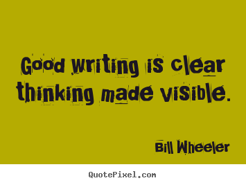 Good writing is clear thinking made visible. Bill Wheeler top inspirational quotes