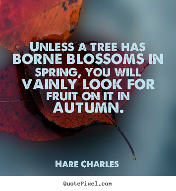 Diy picture sayings about inspirational - Unless a tree has borne blossoms in spring, you..