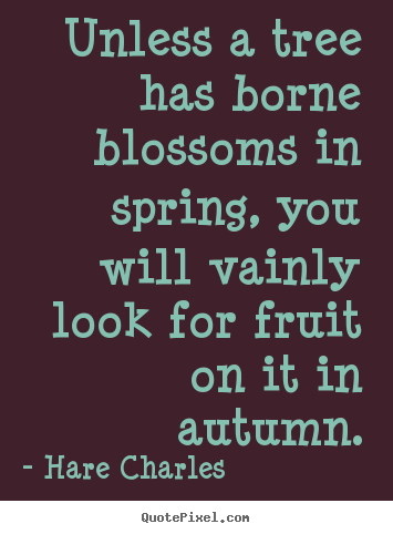 Inspirational quotes - Unless a tree has borne blossoms in spring, you will vainly look..