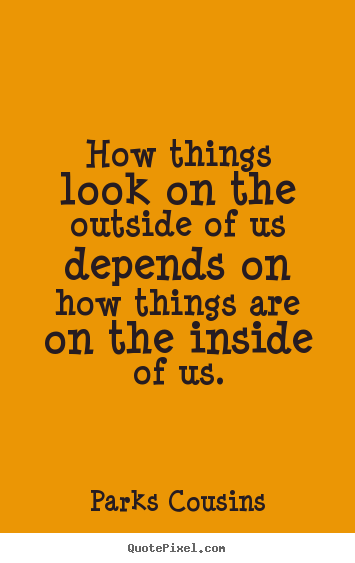 Quote about inspirational - How things look on the outside of us depends..