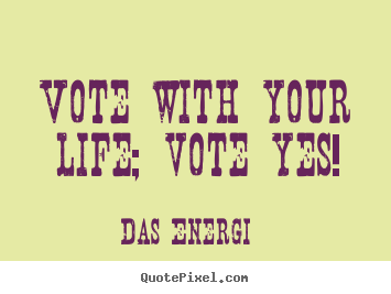 Quotes about inspirational - Vote with your life; vote yes!