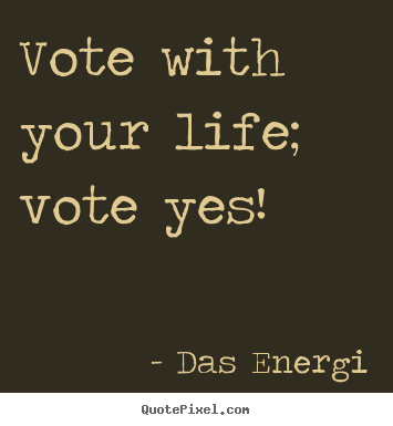 Vote with your life; vote yes! Das Energi famous inspirational quote