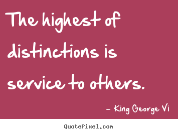 Inspirational quote - The highest of distinctions is service to others.