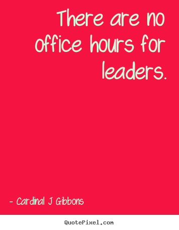 There are no office hours for leaders. Cardinal J Gibbons top inspirational quotes