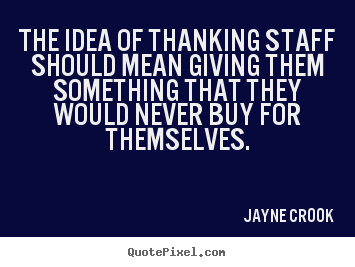 The idea of thanking staff should mean giving them something.. Jayne Crook popular inspirational quotes
