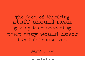 Diy picture quotes about inspirational - The idea of thanking staff should mean giving..