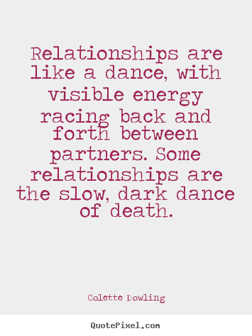 Colette Dowling picture quote - Relationships are like a dance, with visible energy racing.. - Inspirational quotes