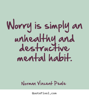 Inspirational sayings - Worry is simply an unhealthy and destructive mental habit.