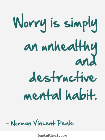 Worry is simply an unhealthy and destructive mental habit. Norman Vincent Peale  inspirational sayings