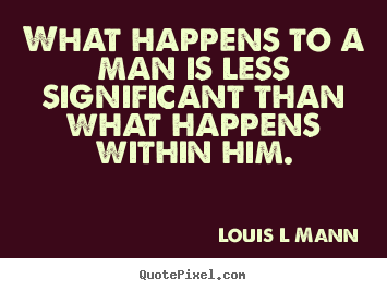What happens to a man is less significant than what happens.. Louis L Mann  inspirational quotes