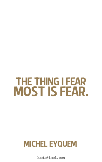 The thing i fear most is fear. Michel Eyquem  inspirational quote
