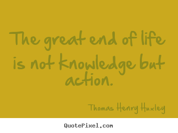 The great end of life is not knowledge but action. Thomas Henry Huxley top inspirational quote