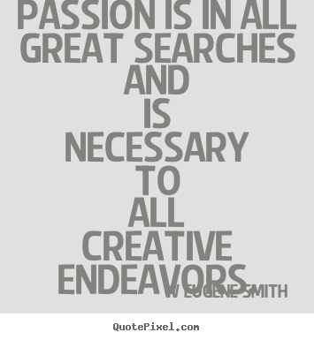 W Eugene Smith poster quotes - Passion is in all great searches and is necessary to all creative endeavors. - Inspirational quotes