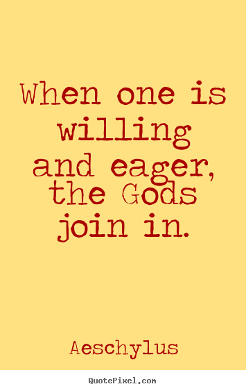 Aeschylus picture quotes - When one is willing and eager, the gods join.. - Inspirational quote