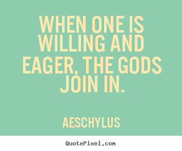 Inspirational quotes - When one is willing and eager, the gods join in.