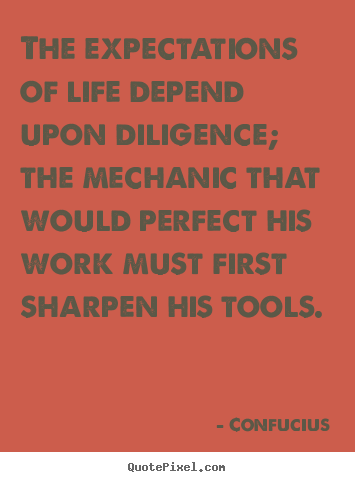 The expectations of life depend upon diligence; the mechanic.. Confucius good inspirational quote