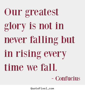 Inspirational quotes - Our greatest glory is not in never falling but..