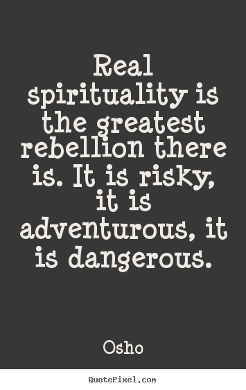 Inspirational quote - Real spirituality is the greatest rebellion there..