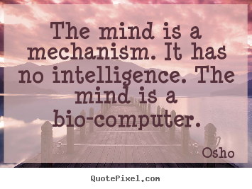 Osho pictures sayings - The mind is a mechanism. it has no intelligence. the mind.. - Inspirational quotes