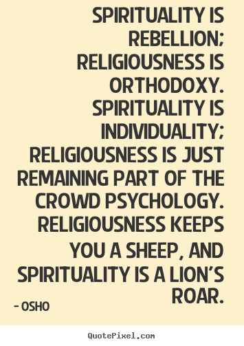 How to make picture sayings about inspirational - Spirituality is rebellion; religiousness is orthodoxy...