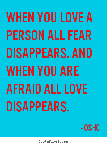 Quote about inspirational - When you love a person all fear disappears. and when you are afraid all..