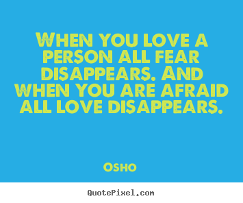 When you love a person all fear disappears... Osho famous inspirational quote