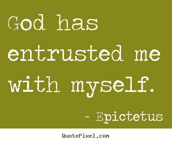 Create custom picture quotes about inspirational - God has entrusted me with myself.